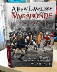 A Few Lawless Vagabonds. Ethan Allen, the Republic of Vermont, and the American Revolution