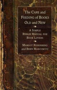 The Care and Feeding of Books Old and New : A Simple Repair Manual for Book Lovers by Bern Marcowitz; Margot Rosenberg - 2002