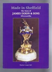 Made In Sheffield, The Story of James Dixon & Sons, Silversmiths by Pauline Cooper Bell - Paperback - 2004 - from Bailgate Books Ltd and Biblio.com