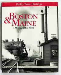Philip Ross Hastings. The Boston & Maine A Photographic Essay