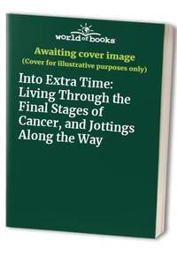 Into Extra Time: Living Through the Final Stages of Cancer, and Jottings Along the Way