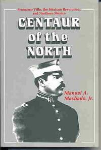 Centaur of the North: Francisco Villa, the Mexican Revolution, and  Northern Mexico.
