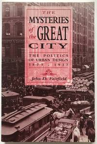 Mysteries of the Great City: The Politics of Urban Design, 1877-1937