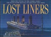 Lost Liners : From the Titanic to the Andrea Doria: The Ocean Floor Reveals It's Greatest Lost Ships