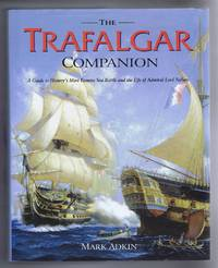 The Trafalgar Companion, A Guide to History's Most Famous Sea Battle and the Life of Admiral Lord Nelson