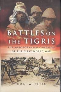 Battles on the Tigris - The Mesopotamian Campaign of the First World War