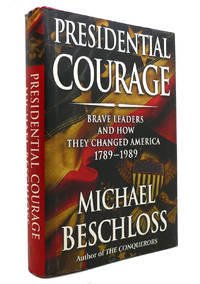 PRESIDENTIAL COURAGE Brave Leaders and How They Changed America 1789 1989