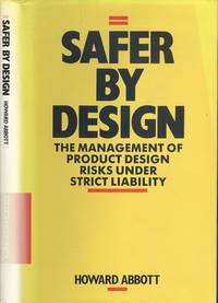Safer by Design: Management of Product Design Risks Under Strict Liability by Howard Abbott - 1st  Edition - 1987 - from Dereks Transport Books and Biblio.co.uk