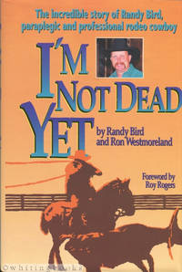 I'm Not Dead Yet: The Incredible Story of Randy Bird, Paraplegic and Professional Rodeo Cowboy