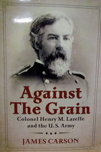 image of Against the Grain:  Colonel Henry M. Lazelle and the U. S. Army