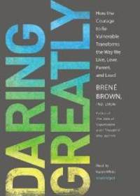 image of Daring Greatly: How the Courage to Be Vulnerable Transforms the Way We Live, Love, Parent, and Lead