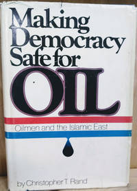 image of Making Democracy Safe for Oil:  Oilmen and the Islamic East