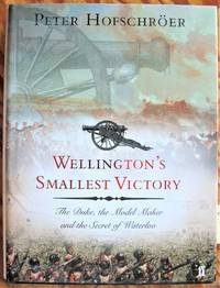 Wellington's Smallest Victory. the Duke, the Model Maker and the Secret of Waterloo by  Peter Hofschroer - 1st Edition - 2004 - from Ken Jackson (SKU: 254058)