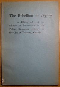 The Rebellion of 1837-38: A Bibliography of the Sources of Information in the  Public Reference Library of the City of Toronto, Canada