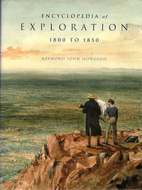 Encyclopedia of Exploration  1800 to 1850; A comprehensive reference guide to the history and literature of exploration, travel and colonization between the years 1800 and 1850 [Part 2 of series] [From Steve Fossett collection]