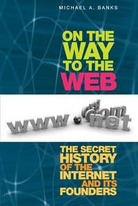 On the Way to the Web: The Secret History of the Internet and Its Founders