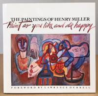PAINT AS YOU LIKE AND DIE HAPPY: The Paintings of Henry Miller
