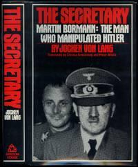 The Secretary. Martin Bormann: The Man Who Manipulated Hitler