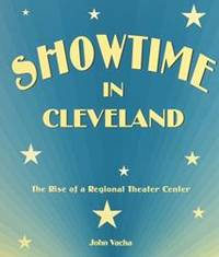 Showtime in Cleveland: The Rise of a Regional Theater Center (Cleveland Theater)