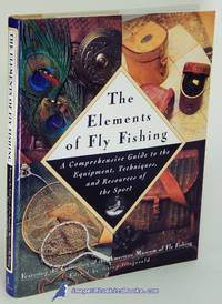 The Elements of Fly Fishing:  A Comprehensive Guide to the Equipment,  Techniques, and Resources...