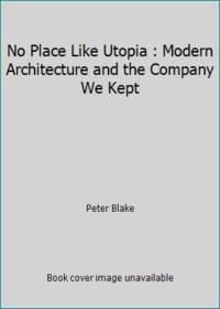 image of No Place Like Utopia : Modern Architecture and the Company We Kept