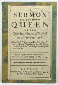 A Sermon Preach'd before the Queen, at the Cathedral-Church of St. Paul, on May the First,...