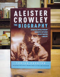 Aleister Crowley. The Biography: Spiritual Revolutionary, Romantic Explorer, Occult Master - and Spy