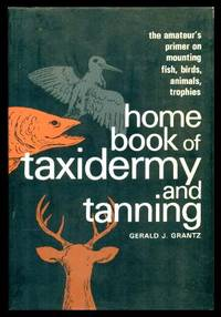 image of HOME BOOK OF TAXIDERMY AND TANNING - The Amateur's Primer on Mounting Fish, Birds, Animals, Trophies