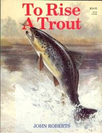 image of To Rise A Trout: Dry-Fly Fishing For Trout On Rivers And Streams