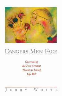 Dangers Men Face : Overcoming the Five Greatest Threats to Living Life Well by Jerry E. White - 1997