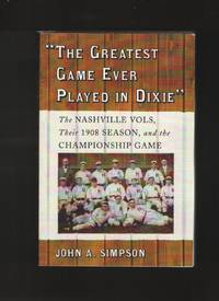 image of The Greatest Game Ever Played in Dixie  The Nashville Vols, Their 1908  Season, and the Championship Game