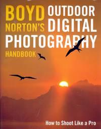 Boyd Norton's Outdoor Digital Photography Handbook: How to Shoot Like a Pro