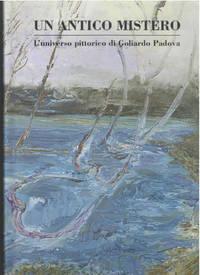 Un Antico Mistero: L'universo pittorico di Goliardo Padova by Dini, Carla Cavazzini Gianni,...