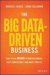 The Big Data-Driven Business: How to Use Big Data to Win Customers, Beat Competitors, and Boost...