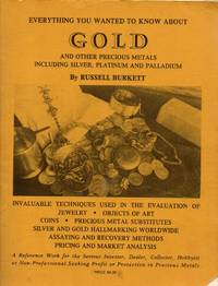 Everything You Want to Know About Gold and Other Precious Metals Including Silver, Platinum and Palladium