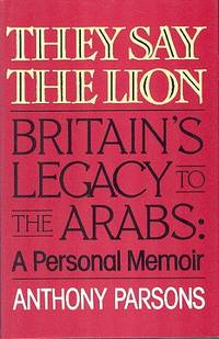 They Say the Lion - Britain's Legacy to the Arabs: A Personal Memoir.