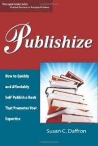 Publishize: How to Quickly and Affordably Self-Publish a Book That Promotes Your Expertise (The Logical Guides) by Susan C. Daffron - Paperback - 2008-02-09 - from Books Express and Biblio.com