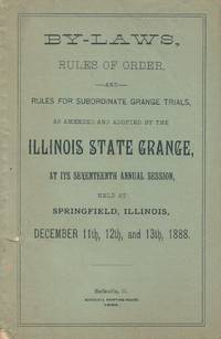 By-Laws, Rules of Order and Rules for Subordinate Grange Trials, As  Amended and Adopted By the Illinois State Grange, At Its Seventeenth  Annual Session, Held at Springfield, Illinois, December 11th, 12th, and  13th, 1888