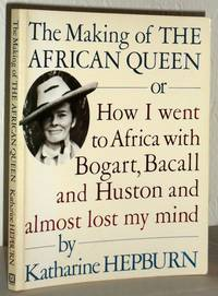 The Making of the African Queen - or - How I Went to Africa with Bogart, Bacall And Huston and Almost Lost My Mind
