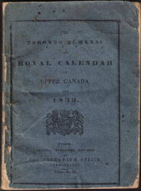 THE TORONTO ALMANAC AND ROYAL CALENDAR OF UPPER CANADA FOR THE YEAR 1839. Containing ... a General, Historical, Topographical, and Statistical View of the Province, and of its Resources, ... Brief Sketches of the Sister Colonies of British America