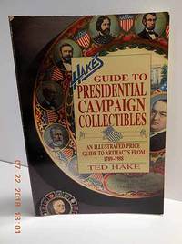 Hake's Guide to Presidential Campaign Collectibles  An Illustrated Price  Guide to Artifacts from 1789-1988
