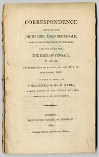 CORRESPONDENCE BETWEEN THE RIGHT HON. LORD REDESDALE, LORD HIGH CHANCELLOR OF IRELAND, AND THE RIGHT HON. THE EARL OF FINGALL...TO WHICH IS ADDED, THE NARRATIVE OF THE REV. P. O'NEILL, A PARISH PRIEST IN THE COUNTY OF CORK...