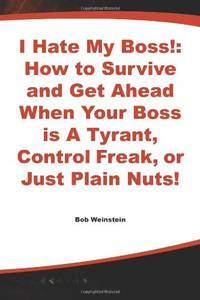 I Hate My Boss!: How to Survive and Get Ahead When Your Boss Is a Tyrant, Control Freak, or Just...