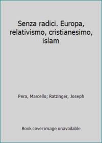 Senza radici. Europa, relativismo, cristianesimo, islam