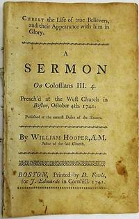CHRIST THE LIFE OF TRUE BELIEVERS, AND THEIR APPEARANCE WITH HIM IN GLORY. A SERMON ON COLOSSIANS III. 4. PREACH'D AT THE WEST CHURCH IN BOSTON, OCTOBER 4TH. 1741. PUBLISHED AT THE DESIRE OF THE HEARERS