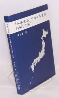 """He ping xian fa"""" xia de Riben chong jian (1945-1960) [Reconstruction of Japan under the """"Peacetime Constitution"""", 1945-1960]"""
