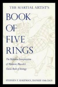 THE MARTIAL ARTIST'S BOOK OF FIVE RINGS - The Definitive Interpretation of Miyamot Musashi's Classic Book of Strategy
