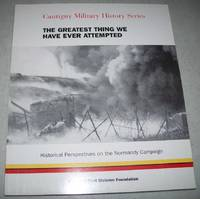 The Greatest Thing We Have Ever Attempted: Historical Perspectives on the Normandy Campaign (Cantigny Military History Series)
