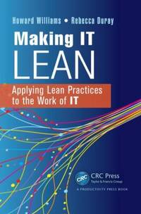 Making IT Lean : Applying Lean Practices to the Work of IT