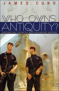Who Owns Antiquity? : Museums and the Battle over Our Ancient Heritage